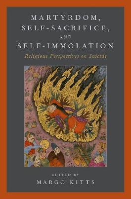 Martyrdom, Self-Sacrifice, and Self-Immolation by Margo Kitts