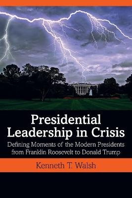Presidential Leadership in Crisis: Defining Moments of the Modern Presidents from Franklin Roosevelt to Donald Trump by Kenneth T. Walsh