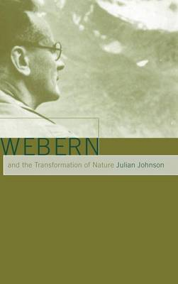 Webern and the Transformation of Nature by Julian Johnson
