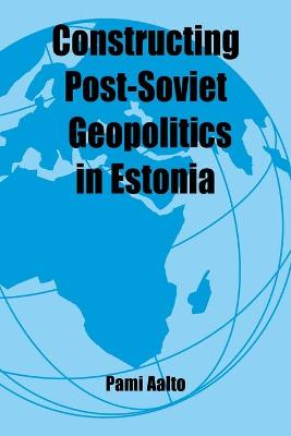 Constructing Post-Soviet Geopolitics in Estonia by Pami Aalto