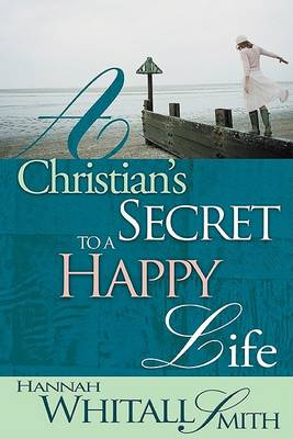 Christian's Secret to a Happy Life by Hannah Whitall Smith