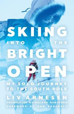 Skiing into the Bright Open: My Solo Journey to the South Pole by Liv Arnesen