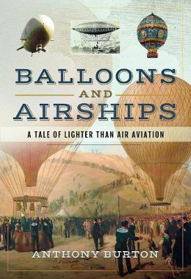 Balloons and Airships: A Tale of Lighter Than Air Aviation by Burton, Anthony