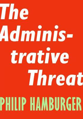 Administrative Threat by Philip Hamburger