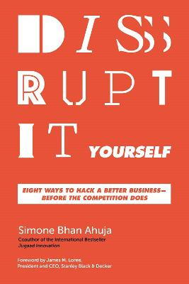 Disrupt-It-Yourself: Eight Ways to Hack a Better Business---Before the Competition Does by Simone Bhan Ahuja
