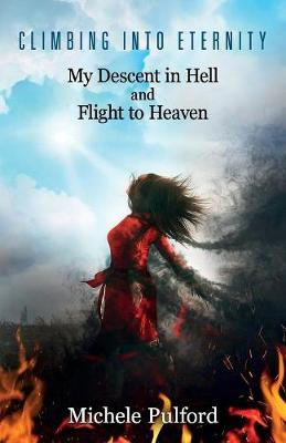 Climbing into Eternity: My Descent in Hell and Flight to Heaven by Michele Pulford