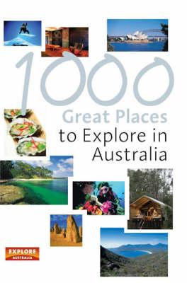 1000 Great Places to Explore in Australia by Explore Australia
