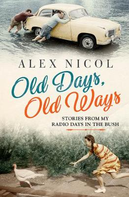 Old Days, Old Ways: Stories from My Radio Days in the Bush by Alex Nicol