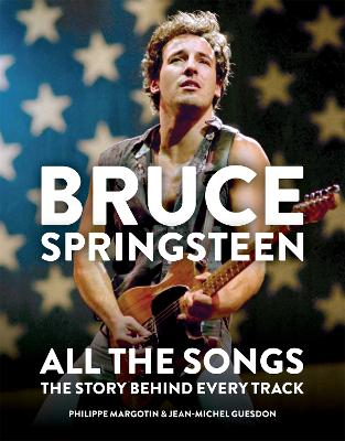 Bruce Springsteen: All the Songs: The Story Behind Every Track by Philippe Margotin