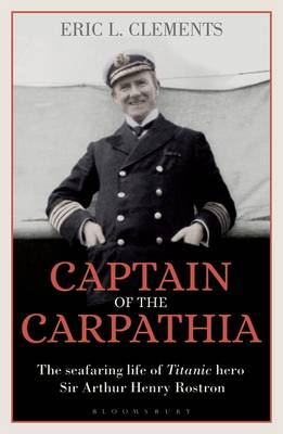 Captain of the Carpathia: The seafaring life of Titanic hero Sir Arthur Henry Rostron by Eric L. Clements