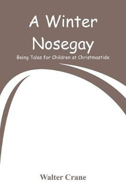 A Winter Nosegay: Being Tales for Children at Christmastide by Walter Crane