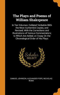 The Plays and Poems of William Shakspeare: In Ten Volumes: Collated Verbatim with the Most Authentick Copies, and Revised; With the Corrections and Illustrations of Various Commentators; To Which Are Added, an Essay on the Chronological Order of His Plays by Samuel Johnson