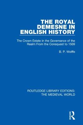 The Royal Demesne in English History: The Crown Estate in the Governance of the Realm From the Conquest to 1509 by B.P. Wolffe