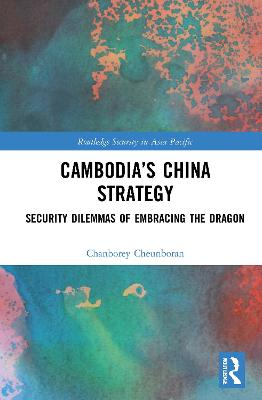 Cambodia's China Strategy: Security Dilemmas of Embracing the Dragon book