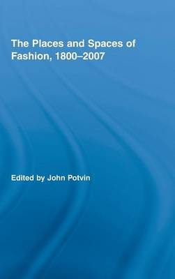 Places and Spaces of Fashion, 1800-2007 by John Potvin
