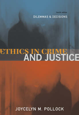 Ethics in Crime and Justice: Dilemmas and Decisions by Joycelyn M. Pollock