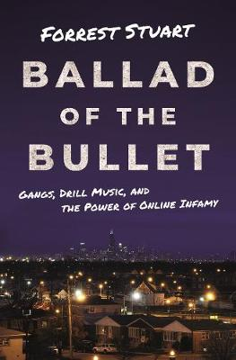 Ballad of the Bullet: Gangs, Drill Music, and the Power of Online Infamy by Forrest Stuart