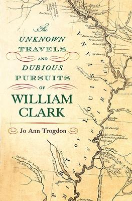 The Unknown Travels and Dubious Pursuits of William Clark by Jo Ann Trogdon