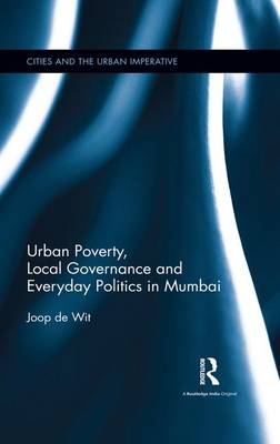 Urban Poverty, Local Governance and Everyday Politics in Mumbai by Joop de Wit