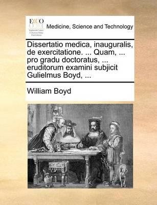 Dissertatio Medica, Inauguralis, de Exercitatione. ... Quam, ... Pro Gradu Doctoratus, ... Eruditorum Examini Subjicit Gulielmus Boyd, ... by William Boyd