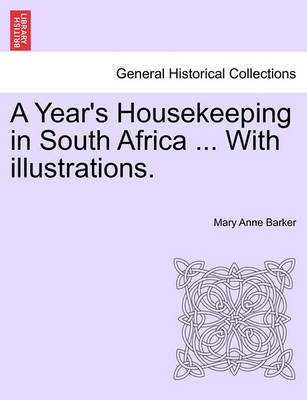 A Year's Housekeeping in South Africa ... with Illustrations. by Lady Mary Anna Barker
