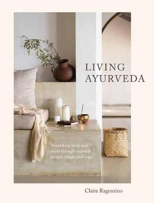 Living Ayurveda: Nourishing Body and Mind through Seasonal Recipes, Rituals, and Yoga book