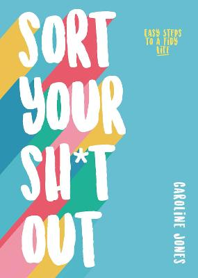 Sort Your Sh*t Out: Easy steps to a tidy life by Caroline Jones