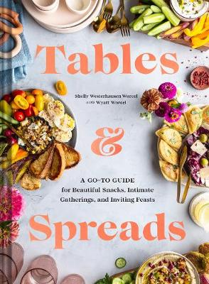 Tables & Spreads: A Go-To Guide for Beautiful Snacks, Intimate Gatherings, and Inviting Feasts book