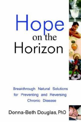 Hope on the Horizon: Breakthrough Natural Solutions for Preventing and Reversing Chronic Disease by Dr. Donna-Beth Douglas