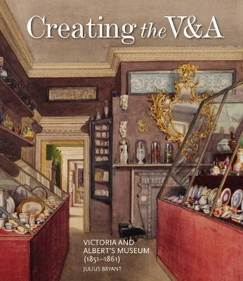 Creating the V&A: Victoria and Albert's Museum (1851-1861) by Julius Bryant
