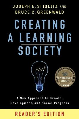Creating a Learning Society: A New Approach to Growth, Development, and Social Progress by Joseph E. Stiglitz