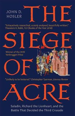 The The Siege of Acre, 1189-1191: Saladin, Richard the Lionheart, and the Battle That Decided the Third Crusade by John D. Hosler