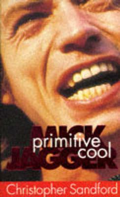 Mick Jagger: Primitive Cool by Christopher Sandford