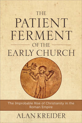 Patient Ferment of the Early Church by Alan Kreider