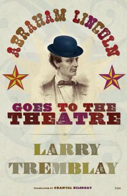Abraham Lincoln Goes to the Theatre by Larry Tremblay