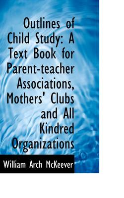 Outlines of Child Study: A Text Book for Parent-Teacher Associations, Mothers' Clubs and All Kindred by William McKeever