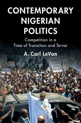 Contemporary Nigerian Politics: Competition in a Time of Transition and Terror by A. Carl LeVan