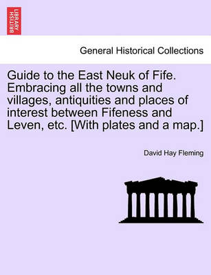 Guide to the East Neuk of Fife. Embracing All the Towns and Villages, Antiquities and Places of Interest Between Fifeness and Leven, Etc. [With Plates and a Map.] by David Hay Fleming