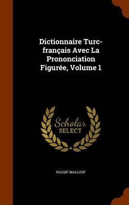Dictionnaire Turc-Francais Avec La Prononciation Figuree, Volume 1 by Nassif Mallouf