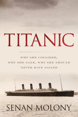 Titanic: Why She Collided, Why She Sank, Why She Should Never Have Sailed book