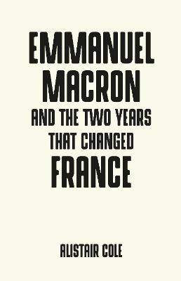 Emmanuel Macron and the Two Years That Changed France by Alistair Cole