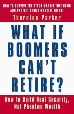 What if Boomers Can't Retire - How to Build Real Security, Not Phantom Wealth by Parker