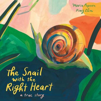 The Snail with the Right Heart: A True Story by Maria Popova
