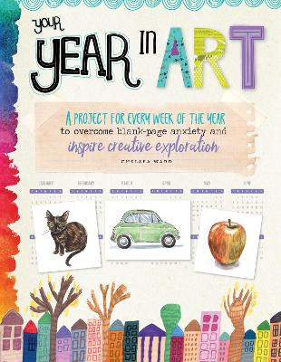 Your Year in Art: A project for every week of the year to overcome blank-page anxiety and inspire creative exploration by Chelsea Ward