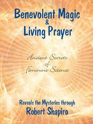 Benevolent Magic and Living Prayer by Robert Shapiro