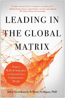 Leading in the Global Matrix: Proven Skills and Strategies to Succeed in a Collaborative World by John Futterknecht