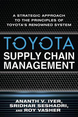 Toyota Supply Chain Management: A Strategic Approach to Toyota's Renowned System by Ananth V. Iyer