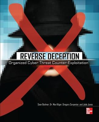 Reverse Deception: Organized Cyber Threat Counter-Exploitation by Sean M. Bodmer