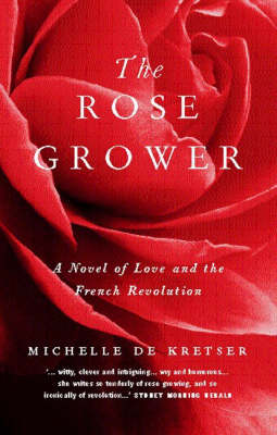 The Rose Grower: A Novel of Love and the French Revolution by Michelle De Kretser