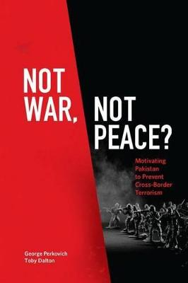 Not War, Not Peace?: Motivating Pakistan to Prevent Cross-Border Terrorism by George Perkovich